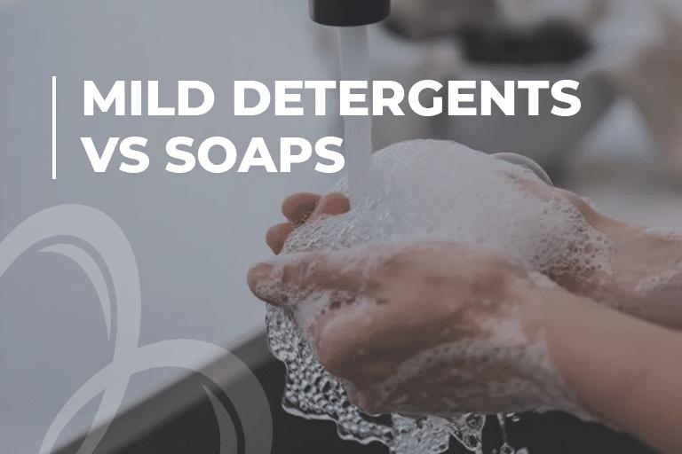 Mild Detergents vs Soaps