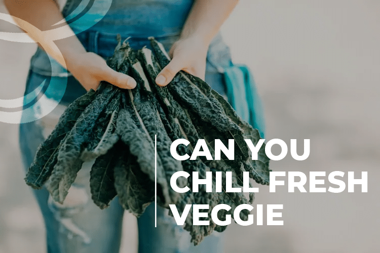 can you chill fresh veggie