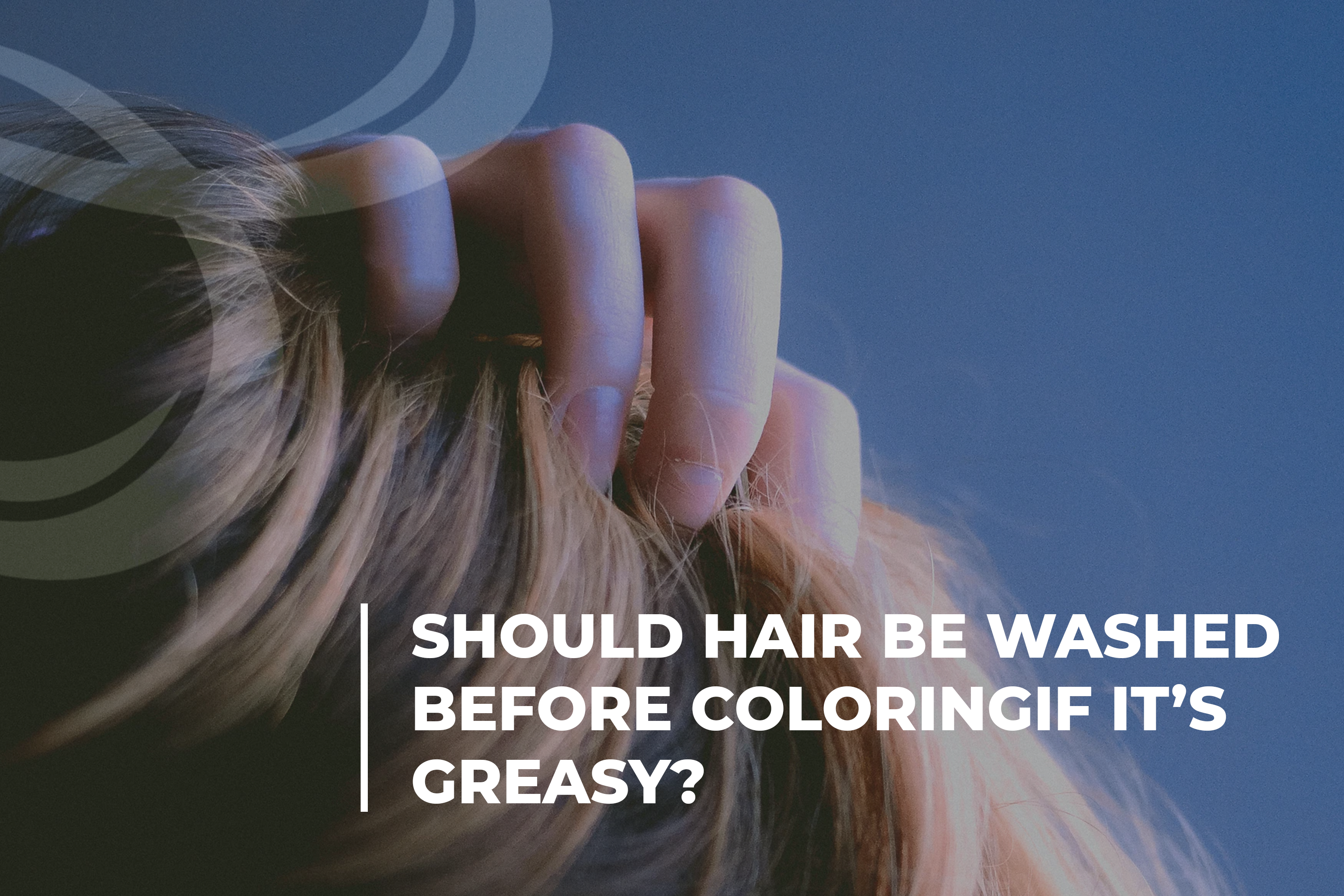 Should hair be washed before coloring if it's greasy